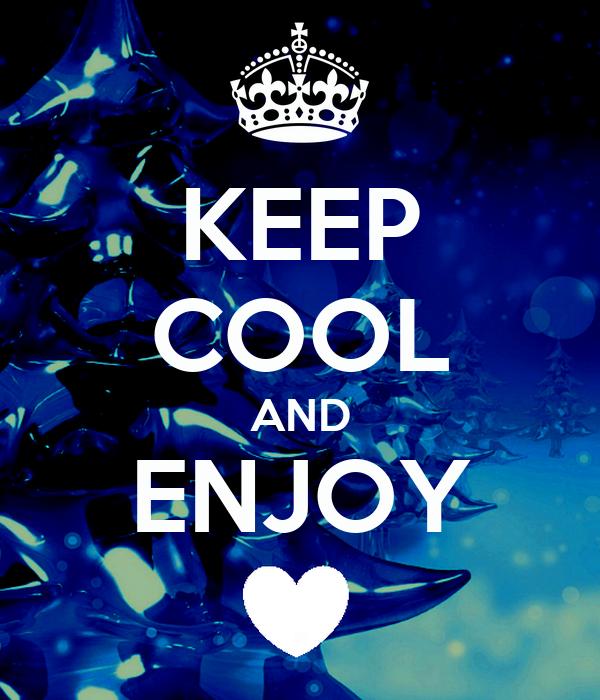 KEEP COOL AND ENJOY .