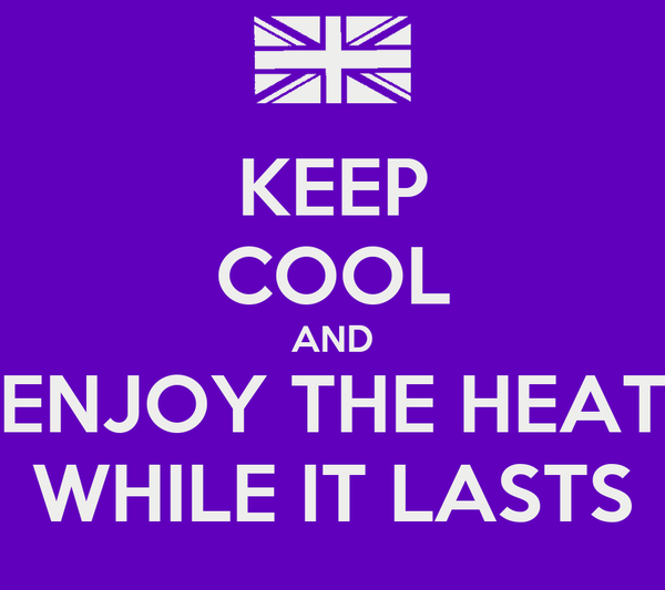 KEEP COOL AND ENJOY THE HEAT WHILE IT LASTS