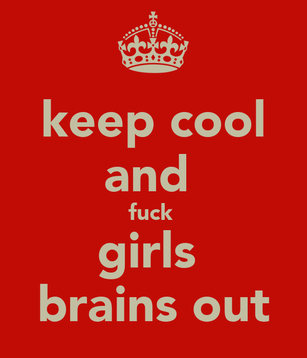 keep cool and  fuck  girls  brains out