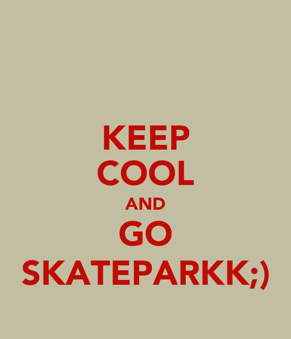 KEEP COOL AND GO SKATEPARKK;)