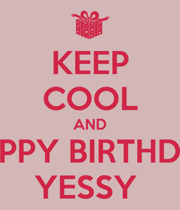 KEEP COOL AND HAPPY BIRTHDAY YESSY