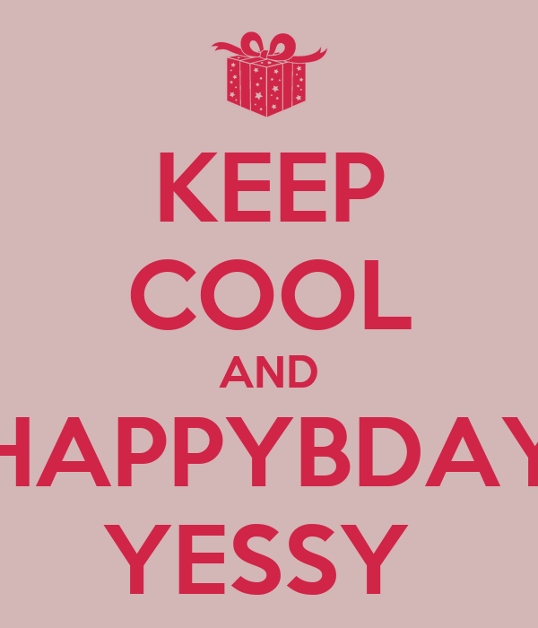 KEEP COOL AND HAPPYBDAY YESSY