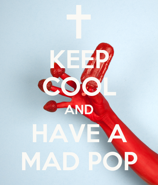 KEEP COOL AND HAVE A MAD POP