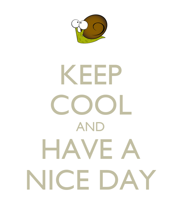 KEEP COOL AND HAVE A NICE DAY
