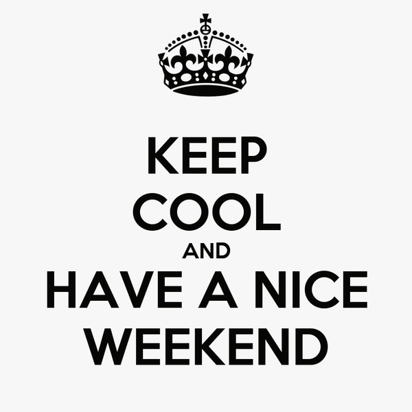 KEEP COOL AND HAVE A NICE WEEKEND