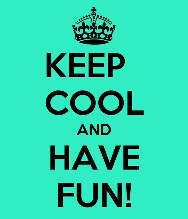 KEEP   COOL AND HAVE FUN!