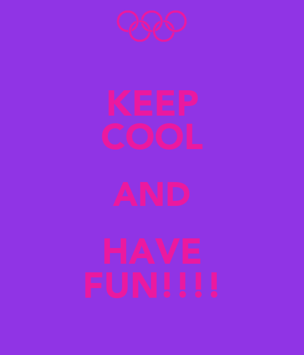 KEEP COOL AND HAVE FUN!!!!