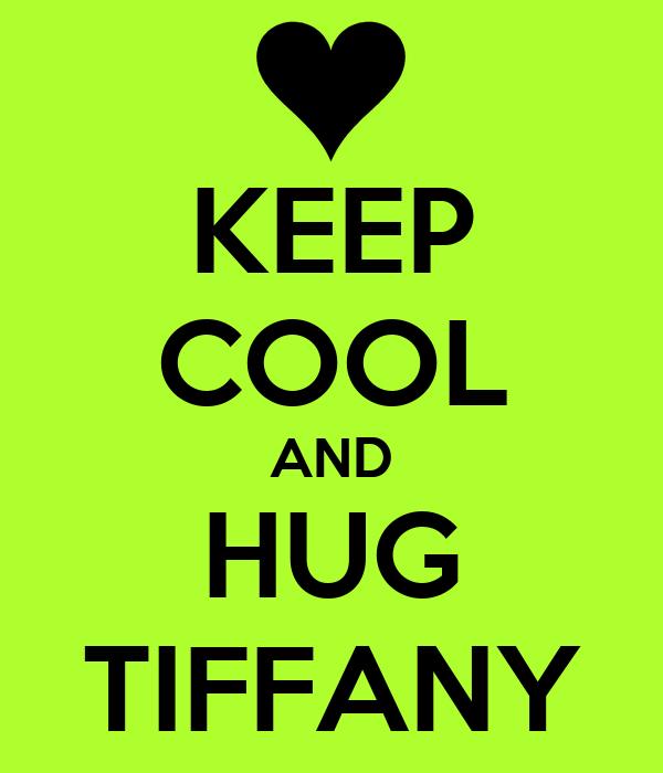 KEEP COOL AND HUG TIFFANY
