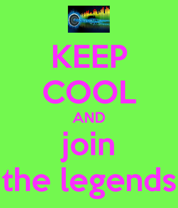 KEEP COOL AND join the legends