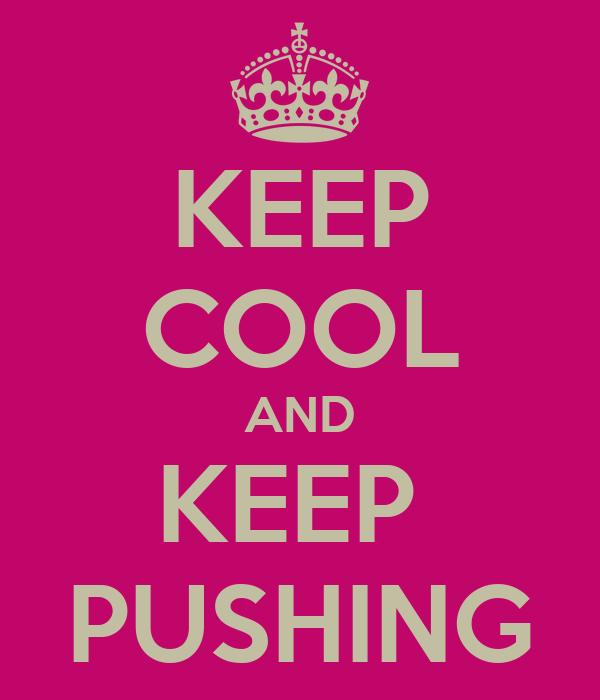 KEEP COOL AND KEEP  PUSHING