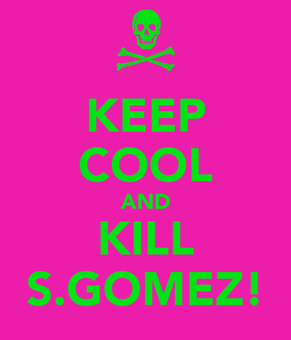 KEEP COOL AND KILL S.GOMEZ!