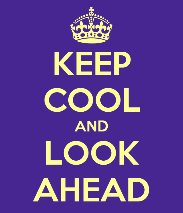 KEEP COOL AND LOOK AHEAD