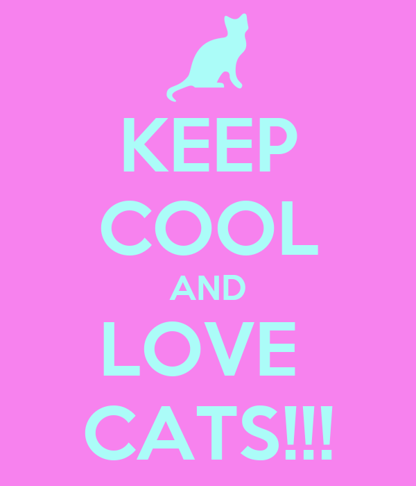 KEEP COOL AND LOVE  CATS!!!