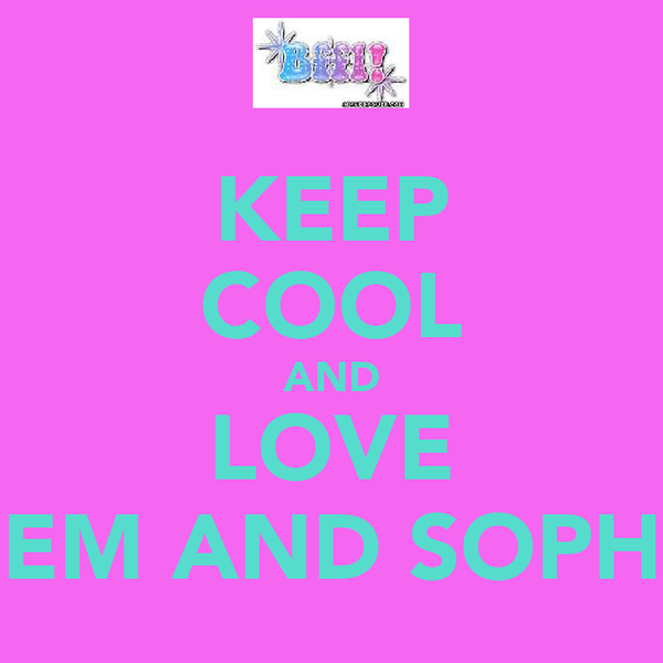 KEEP COOL AND LOVE EM AND SOPH