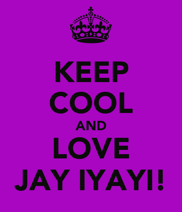 KEEP COOL AND LOVE JAY IYAYI!
