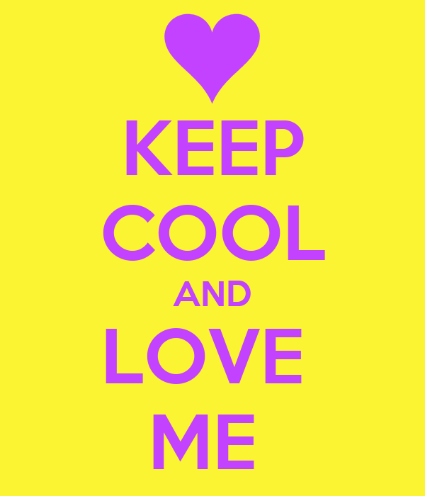 KEEP COOL AND LOVE  ME