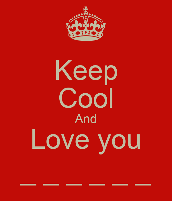 Keep Cool And Love you _ _ _ _ _ _