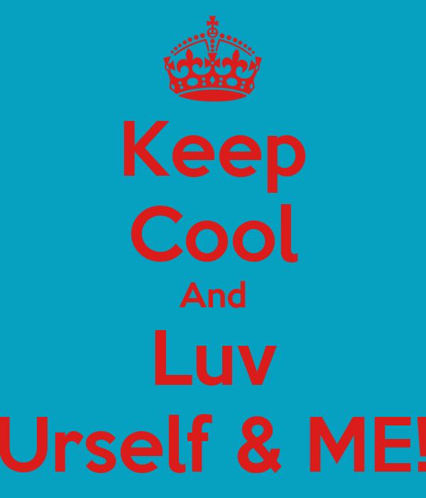 Keep Cool And Luv Urself & ME!