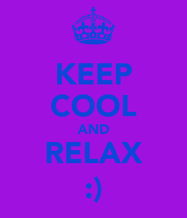 KEEP COOL AND RELAX :)