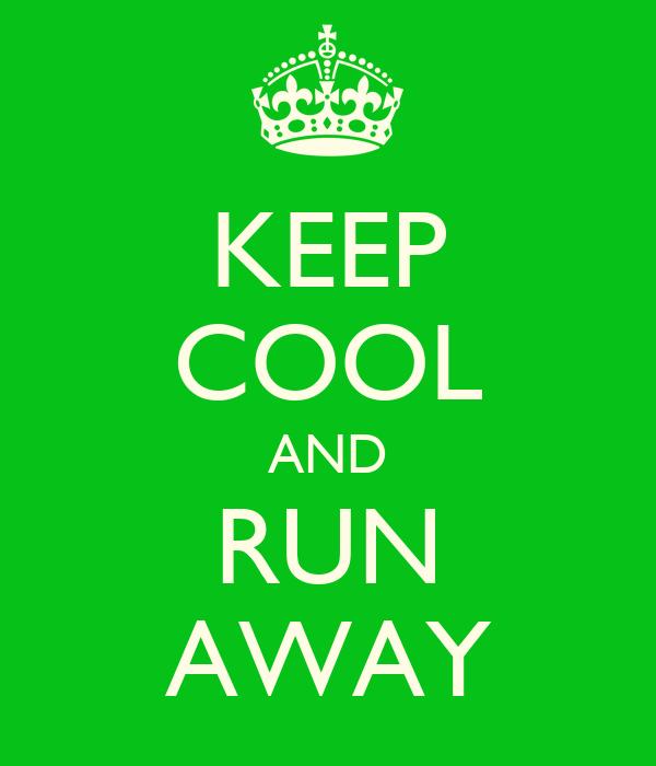 KEEP COOL AND RUN AWAY