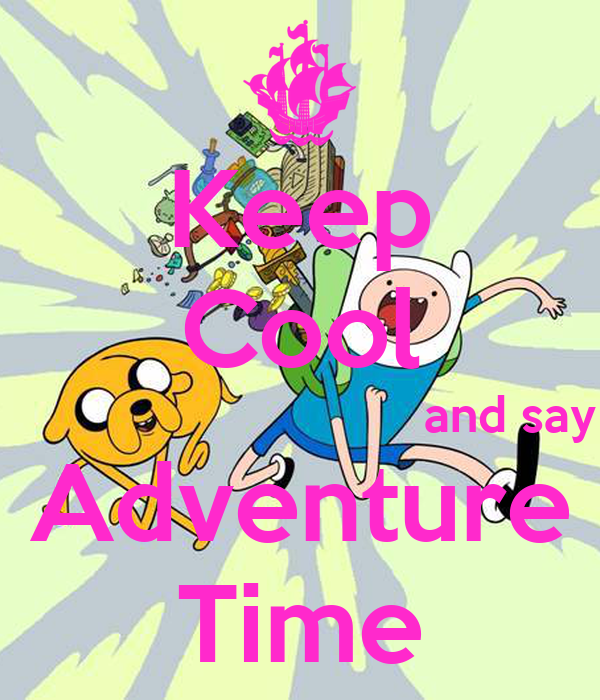 Keep Cool                               and say Adventure Time