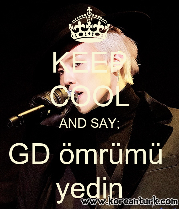 KEEP COOL AND SAY; GD ömrümü  yedin