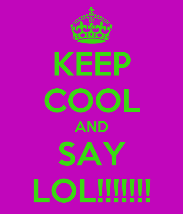 KEEP COOL AND SAY LOL!!!!!!!