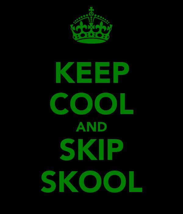 KEEP COOL AND SKIP SKOOL