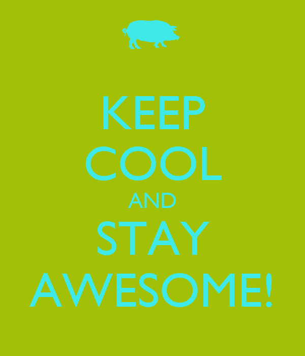 KEEP COOL AND STAY AWESOME!