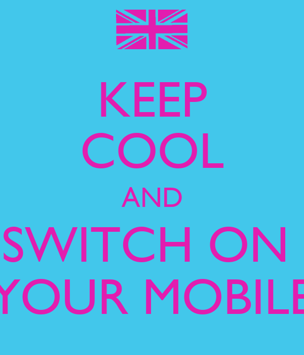KEEP COOL AND SWITCH ON  YOUR MOBILE