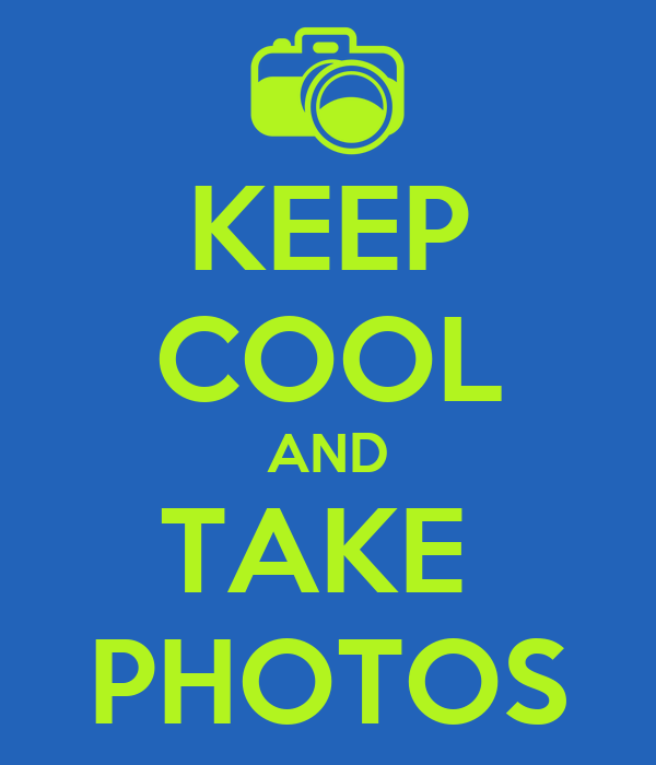 KEEP COOL AND TAKE  PHOTOS