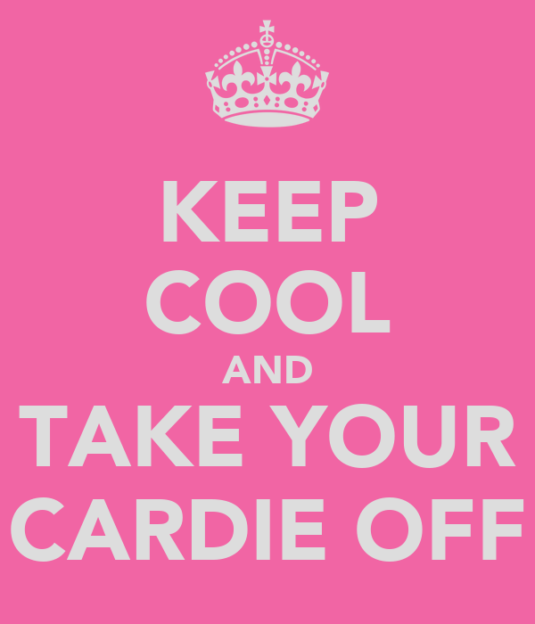 KEEP COOL AND TAKE YOUR CARDIE OFF