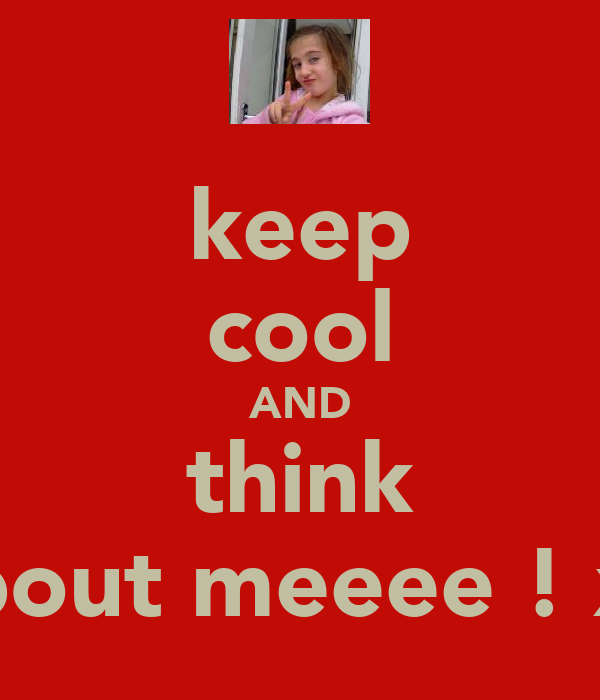 keep cool AND think about meeee ! xx