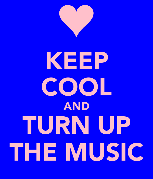 KEEP COOL AND TURN UP THE MUSIC