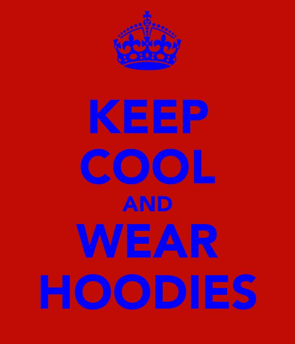 KEEP COOL AND WEAR HOODIES