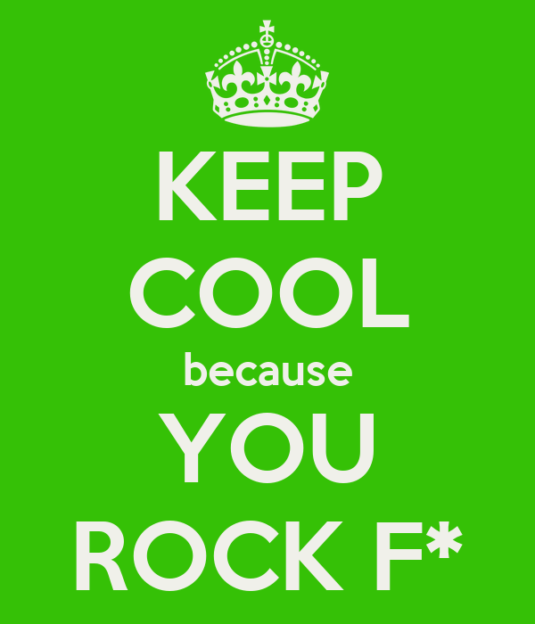 KEEP COOL because YOU ROCK F*