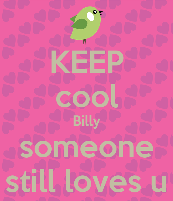 KEEP cool Billy someone still loves u