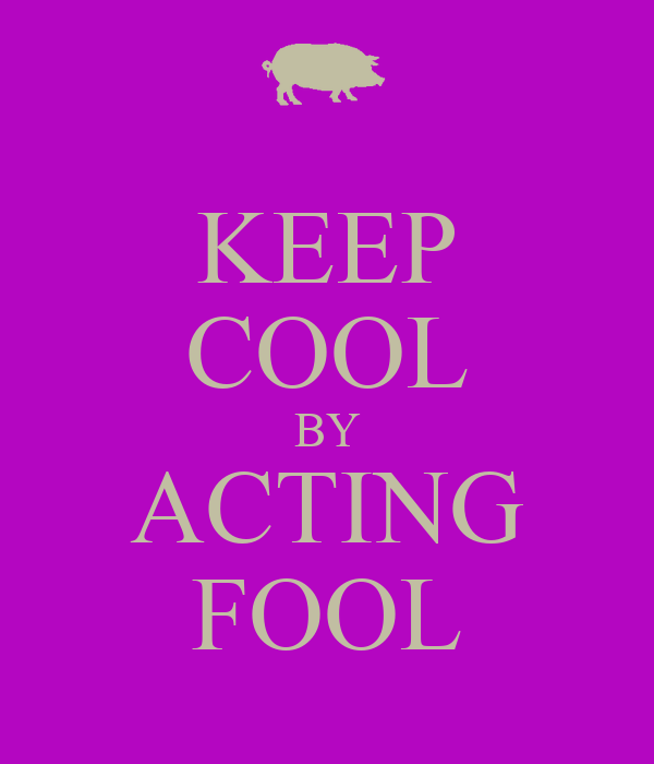 KEEP COOL BY ACTING FOOL