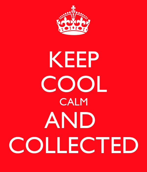 KEEP COOL CALM AND  COLLECTED
