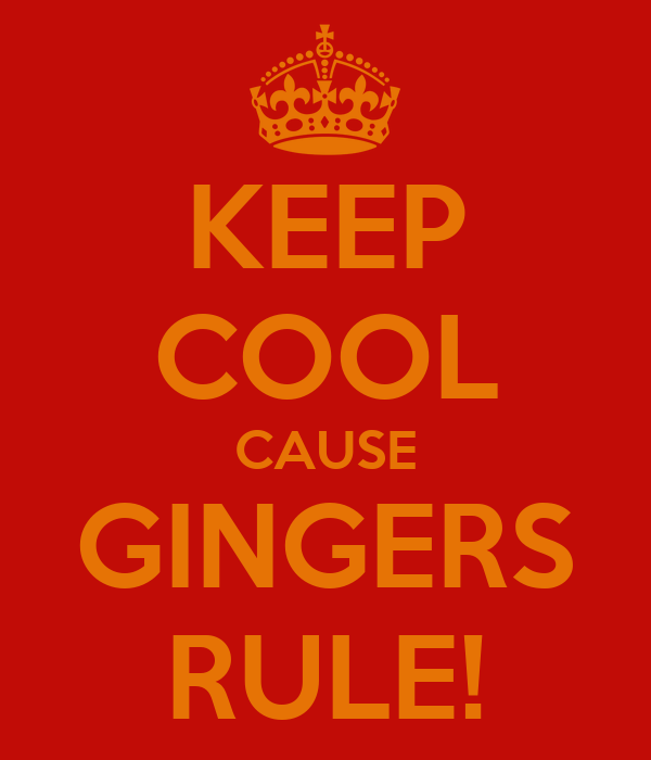 KEEP COOL CAUSE GINGERS RULE!