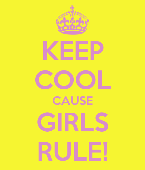 KEEP COOL CAUSE GIRLS RULE!