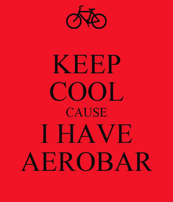 KEEP COOL CAUSE I HAVE AEROBAR