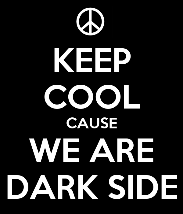 KEEP COOL CAUSE WE ARE DARK SIDE