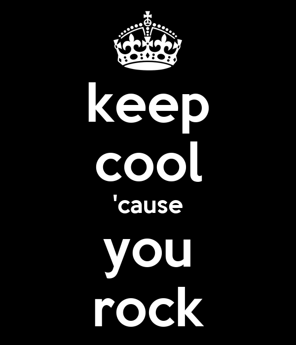 keep cool 'cause you rock
