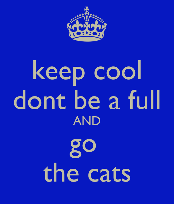 keep cool dont be a full AND go  the cats