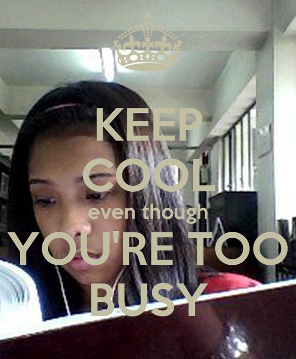 KEEP COOL even though YOU'RE TOO BUSY