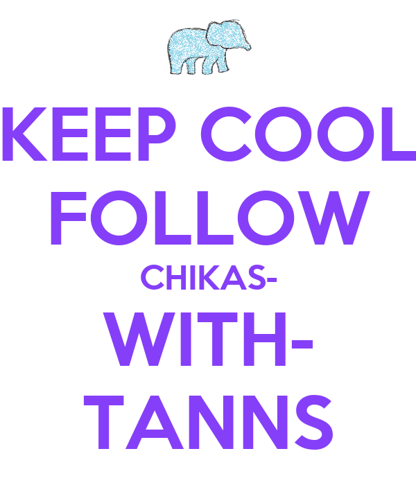 KEEP COOL FOLLOW CHIKAS- WITH- TANNS
