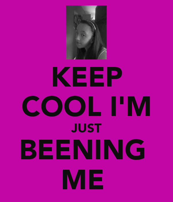 KEEP COOL I'M JUST BEENING  ME