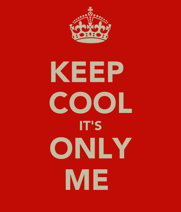 KEEP  COOL IT'S ONLY ME
