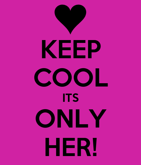 KEEP COOL ITS ONLY HER!